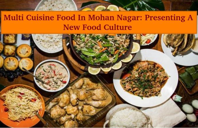 Multi Cuisine Food In Mohan Nagar: Presenting A New Food Culture
